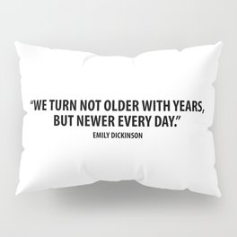 We Turn not Older with Years, but Newer Every Day. - Emily Dickinson Pillow Sham