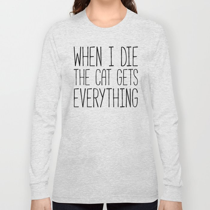 Cat Gets Everything Funny Quote Long Sleeve T-shirt
