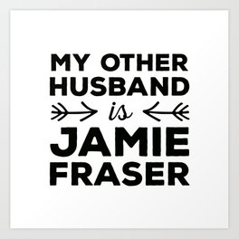 My other husband is Jamie Fraser Art Print