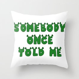 Somebody Once Told Me Throw Pillow