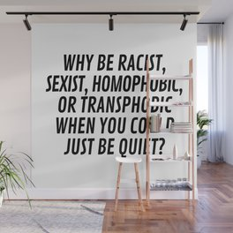 Why Be Racist, Sexist, Homophobic, or Transphobic When You Could Just Be Quiet? Wall Mural