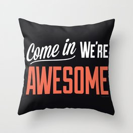 Come In We're Awesome Throw Pillow