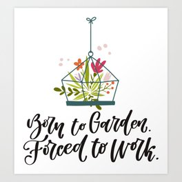 Born to garden. Forced to work Art Print