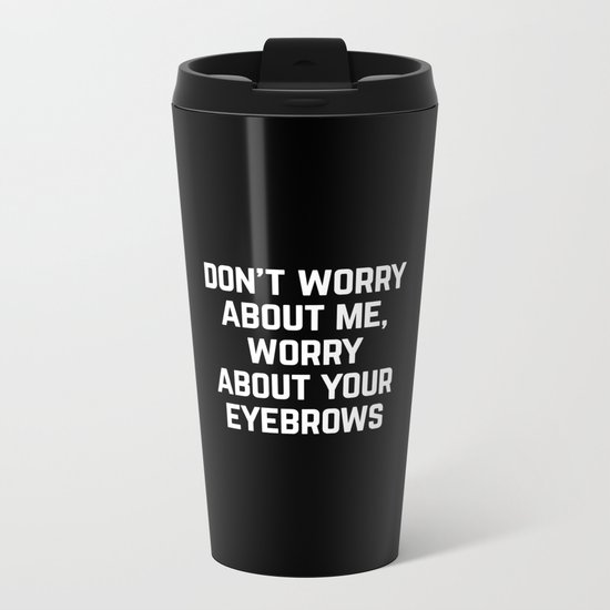 Worry About Your Eyebrows Funny Quote Metal Travel Mug