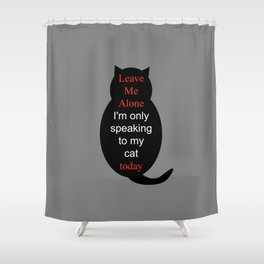 Leave Me Alone I'm only speaking to my cat today Shower Curtain