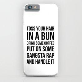 Toss Your Hair in a Bun, Coffee, Gangsta Rap & Handle It iPhone Case