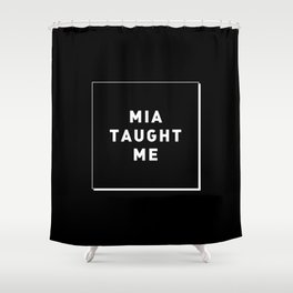 MIA TAUGHT ME Shower Curtain