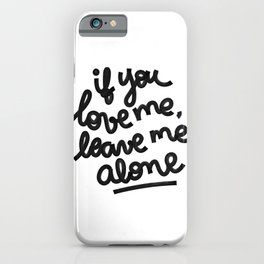 if you love me, leave me alone IV iPhone Case