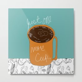 Just One More Cup... Metal Print