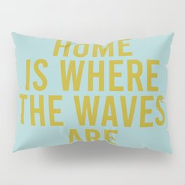 Home Is Where The Waves Are Pillow Sham