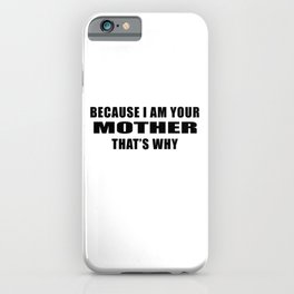Because I am your mother. That's why!  Parental Quote print iPhone Case