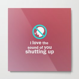 I love the sound of you shutting up – Funny Metal Print