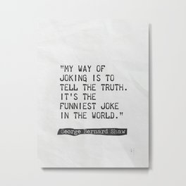 My way of joking is to tell the truth. It's the funniest joke in the world. Metal Print