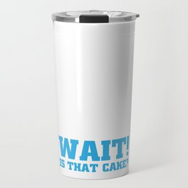 Wait! Is that Cake? Funny Dieting T-shirt Travel Mug