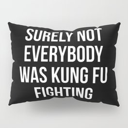 Surely Not Everybody Was Kung Fu Fighting Pillow Sham