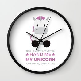 Just Pour Me My Coffee, Hand me My unicorn And Slowly Back Away Wall Clock
