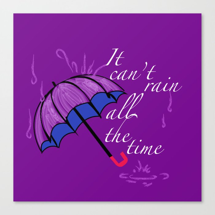 It can't rain ALL the time Canvas Print