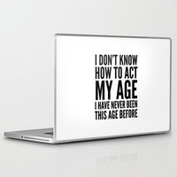 sayings Laptop & iPad Skins featuring I DON'T KNOW HOW TO ACT MY AGE I HAVE NEVER BEEN THIS AGE BEFORE by CreativeAngel