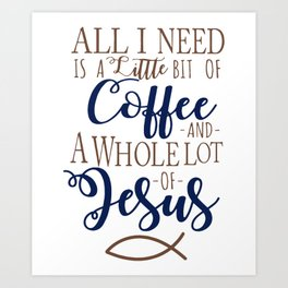 all i need is a little bit of coffee and awhole lot of jesus coffee Art Print
