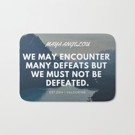 Maya Angelou Quote | We may encounter many defeats but we must not be defeated. Bath Mat