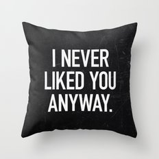I Never Liked You Anyway Throw Pillow