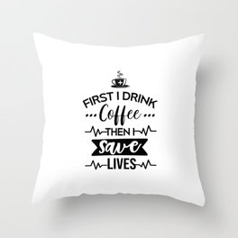 First I Drink Coffee Then I Save Lives, Funny, Nurse, Quote Throw Pillow