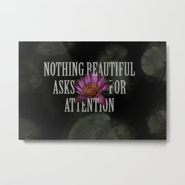 nothing beautiful asks for attention Metal Print