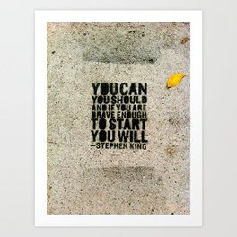 You Can, You Should, and If You're Brave Enough To Start, YOU WILL. Art Print