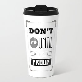 Inspirational Don't Stop until You're Proud Travel Mug