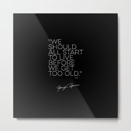 "Marilyn quote, ""We should all start to live before we get too old"" 