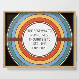The best way to inspire fresh thoughts is to seal the envelope Serving Tray