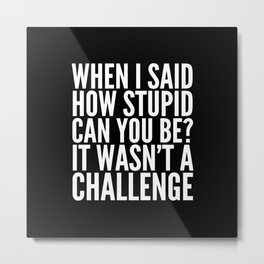 When I Said How Stupid Can You Be? It Wasn't a Challenge (Black & White) Metal Print