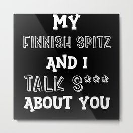 My Finnish Spitz And I Talk S*** About You Metal Print