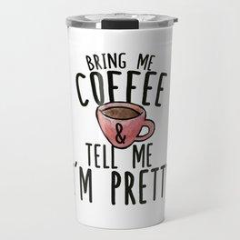 Bring me Coffee and tell me I'm Pretty Travel Mug