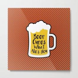 Beer Cures What Ales You Metal Print