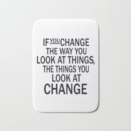 If you change the way you look at things, the things you look at change Bath Mat