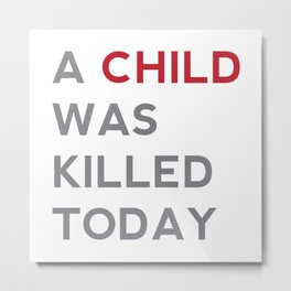 A CHILD WAS KILLED TODAY Metal Print