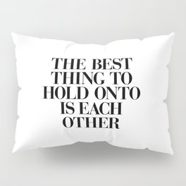 The Best Thing to Hold Onto is Each Other black and white gift for her girlfriend typography Pillow Sham