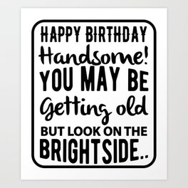 Happy Birthday Handsome You May Be Getting Old But Look On The Bright Side Art Print
