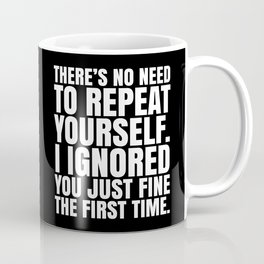 There's No Need To Repeat Yourself. I Ignored You Just Fine the First Time. (Black & White) Coffee Mug