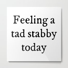 Feeling A Tad Stabby Funny Quote Metal Print