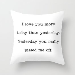 I love you more than yesterday. Yesterday you really pissed me off. Throw Pillow
