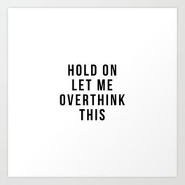 Hold on let me overthink this Art Print