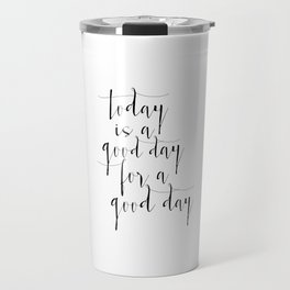 Printable Poster, Today Is a Good Day For A Good Day, Typography poster, Motivational Print Travel Mug