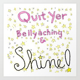 Quit Yer Bellyaching & Shine! Art Print