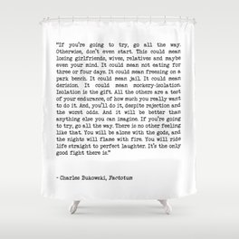 If You're Going To Try, Go All The Way Motivational Life Quote By Charles Bukowski, Factotum Shower Curtain