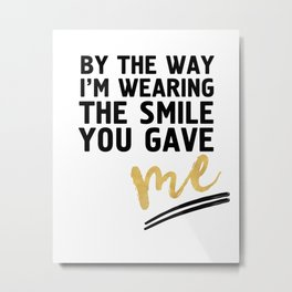 BY THE WAY I'M WEARING THE SMILE YOU GAVE ME - cute relationship quote Metal Print