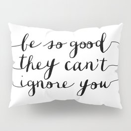 Be So Good They Can't Ignore You black and white monochrome typography poster design bedroom wall Pillow Sham