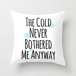 THE COLD NEVER BOTHERED ME ANYWAY Throw Pillow