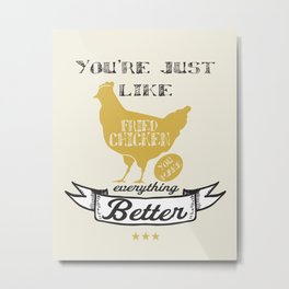 You're Just Like Fried Chicken You Make Everything Better Metal Print